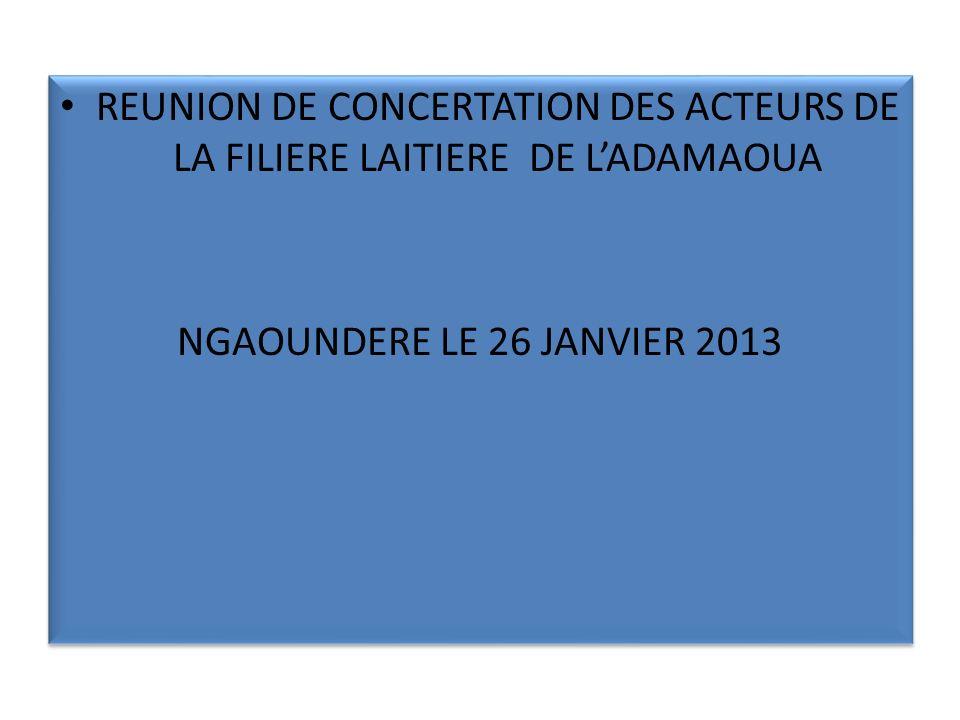 REUNION DE CONCERTATION DES ACTEURS DE LA FILIERE LAITIERE DE LADAMAOUA NGAOUNDERE LE 26 JANVIER 2013 REUNION DE CONCERTATION DES ACTEURS DE LA FILIERE LAITIERE DE LADAMAOUA NGAOUNDERE LE 26 JANVIER 2013