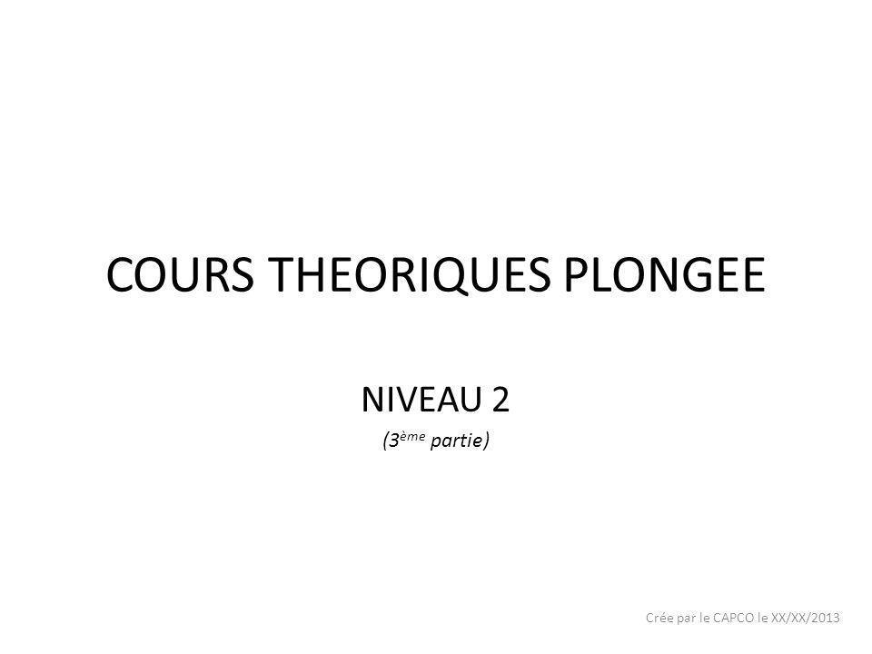 COURS THEORIQUES PLONGEE NIVEAU 2 (3 ème partie) Crée par le CAPCO le XX/XX/2013