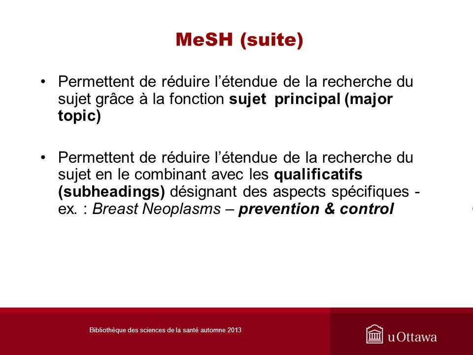 MeSH (suite) Permettent de réduire létendue de la recherche du sujet grâce à la fonction sujet principal (major topic) Permettent de réduire létendue de la recherche du sujet en le combinant avec les qualificatifs (subheadings) désignant des aspects spécifiques - ex.