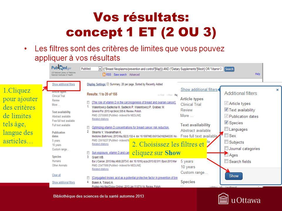 Vos résultats: concept 1 ET (2 OU 3) Les filtres sont des critères de limites que vous pouvez appliquer à vos résultats 1.Cliquez pour ajouter des critères de limites tels âge, langue des asrticles… Bibliothèque des sciences de la santé automne 2013 2.