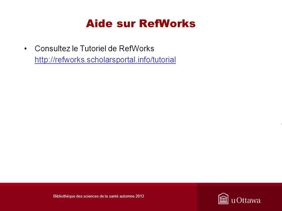 Aide sur RefWorks Consultez le Tutoriel de RefWorks http://refworks.scholarsportal.info/tutorial Bibliothèque des sciences de la santé automne 2013
