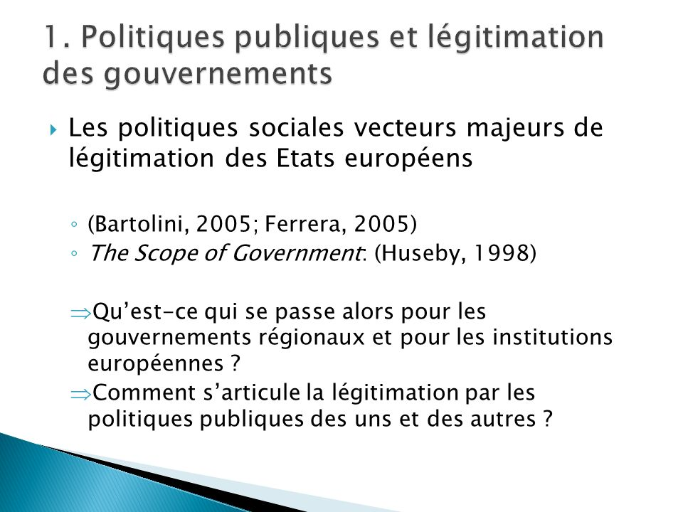 Les politiques sociales vecteurs majeurs de légitimation des Etats européens (Bartolini, 2005; Ferrera, 2005) The Scope of Government: (Huseby, 1998)