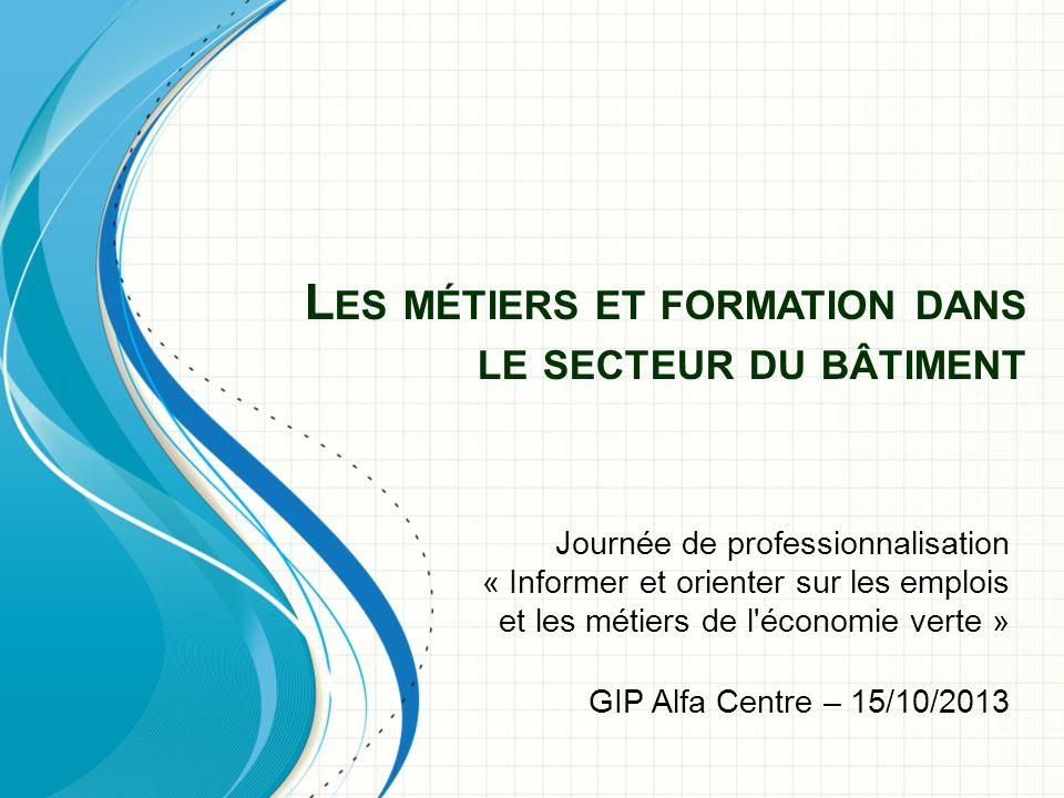 L ES MÉTIERS ET FORMATION DANS LE SECTEUR DU BÂTIMENT Journée de professionnalisation « Informer et orienter sur les emplois et les métiers de l économie verte » GIP Alfa Centre – 15/10/2013