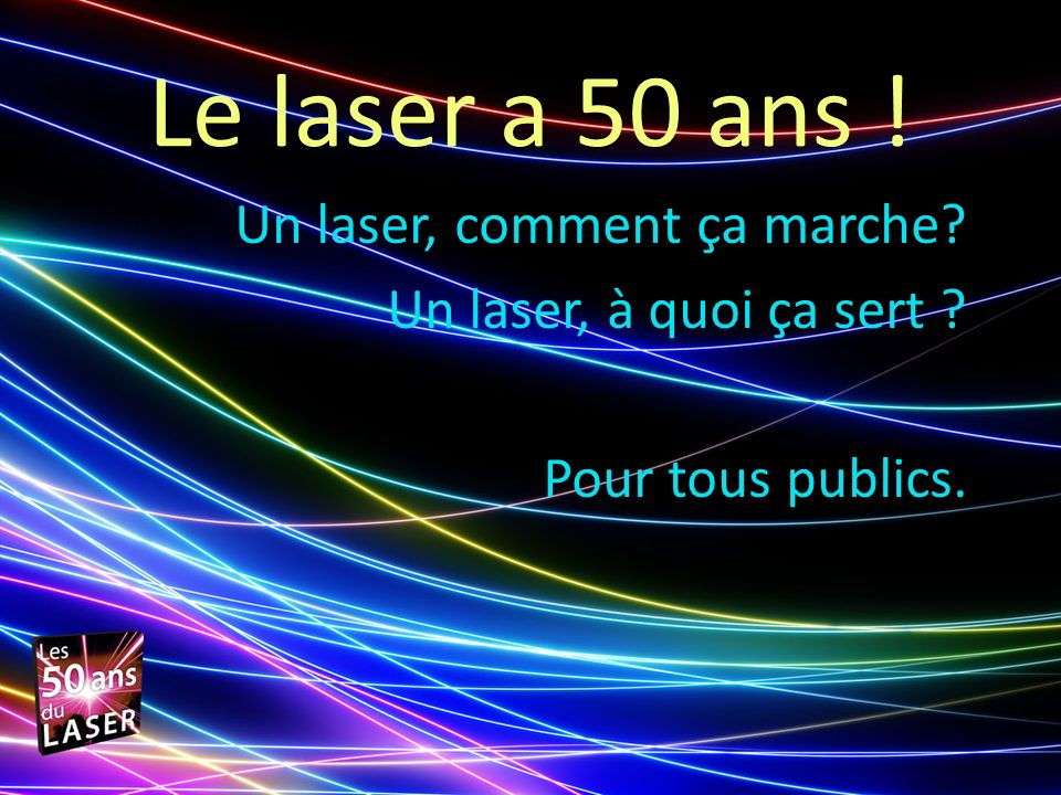 Le laser a 50 ans ! Un laser, comment ça marche? Un laser, à quoi ça sert ? Pour tous publics.