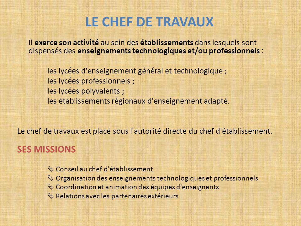 LE CHEF DE TRAVAUX Il exerce son activité au sein des établissements dans lesquels sont dispensés des enseignements technologiques et/ou professionnel