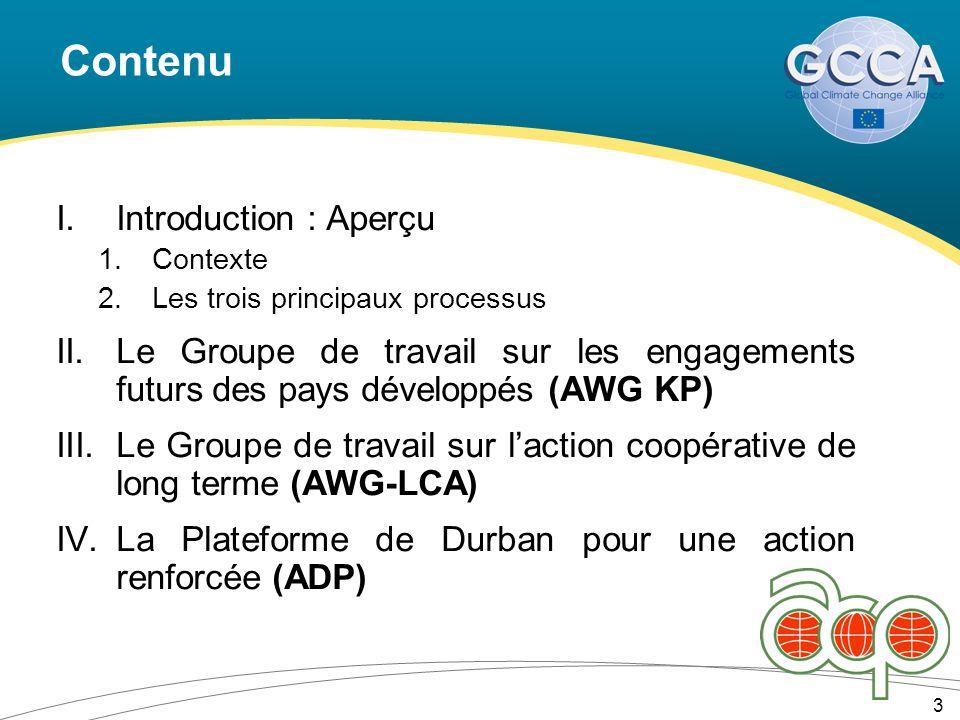 Contenu I.Introduction : Aperçu 1.Contexte 2.Les trois principaux processus II.Le Groupe de travail sur les engagements futurs des pays développés (AWG KP) III.Le Groupe de travail sur laction coopérative de long terme (AWG-LCA) IV.La Plateforme de Durban pour une action renforcée (ADP) 3