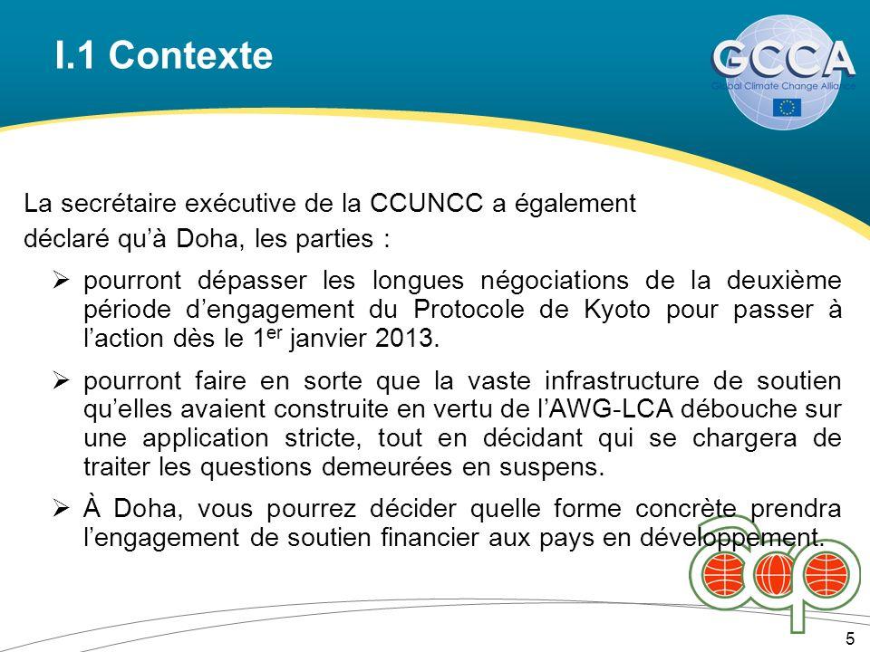 I.1 Contexte 5 La secrétaire exécutive de la CCUNCC a également déclaré quà Doha, les parties : pourront dépasser les longues négociations de la deuxième période dengagement du Protocole de Kyoto pour passer à laction dès le 1 er janvier 2013.