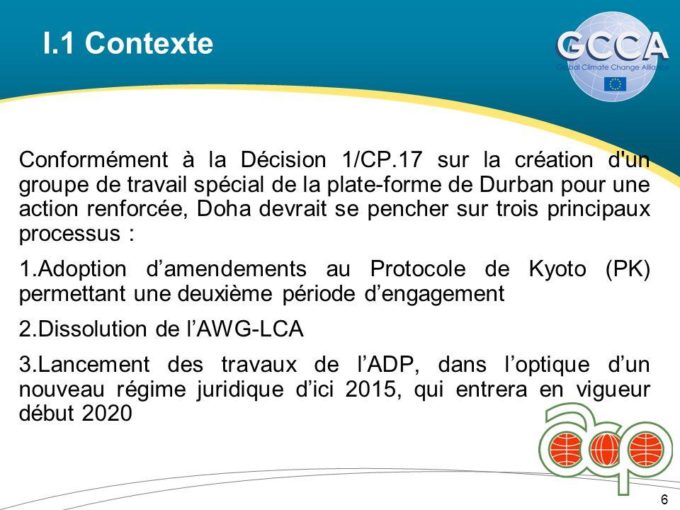 I.1 Contexte Conformément à la Décision 1/CP.17 sur la création d un groupe de travail spécial de la plate-forme de Durban pour une action renforcée, Doha devrait se pencher sur trois principaux processus : 1.Adoption damendements au Protocole de Kyoto (PK) permettant une deuxième période dengagement 2.Dissolution de lAWG-LCA 3.Lancement des travaux de lADP, dans loptique dun nouveau régime juridique dici 2015, qui entrera en vigueur début 2020 6