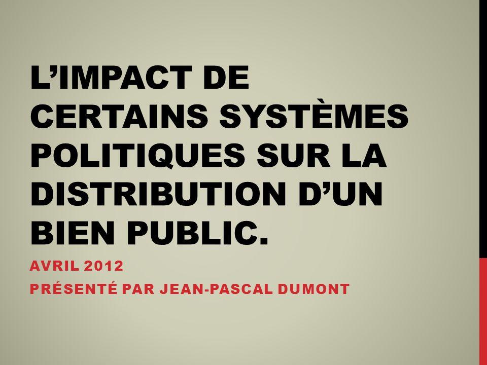 LIMPACT DE CERTAINS SYSTÈMES POLITIQUES SUR LA DISTRIBUTION DUN BIEN PUBLIC. AVRIL 2012 PRÉSENTÉ PAR JEAN-PASCAL DUMONT