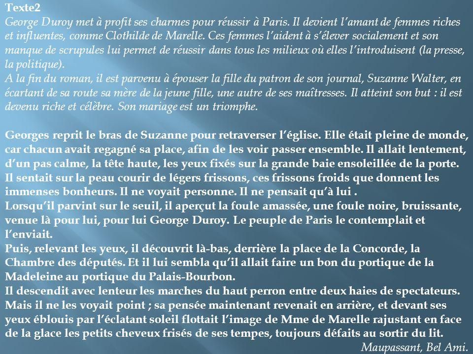 Texte2 George Duroy met à profit ses charmes pour réussir à Paris. Il devient lamant de femmes riches et influentes, comme Clothilde de Marelle. Ces f