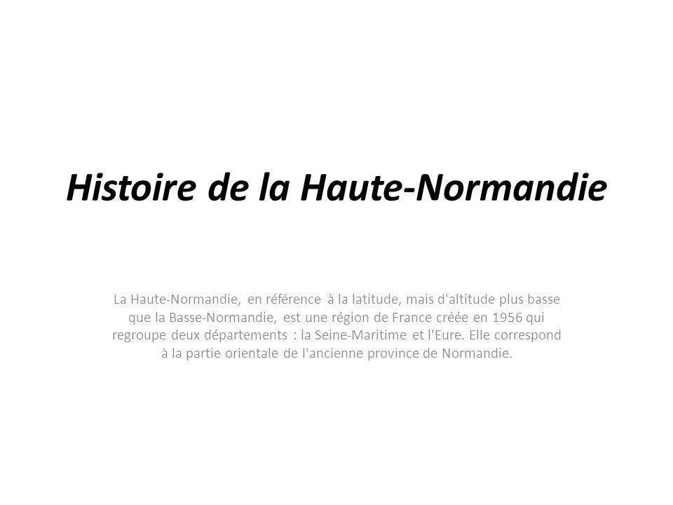 Histoire de la Haute-Normandie La Haute-Normandie, en référence à la latitude, mais d'altitude plus basse que la Basse-Normandie, est une région de Fr