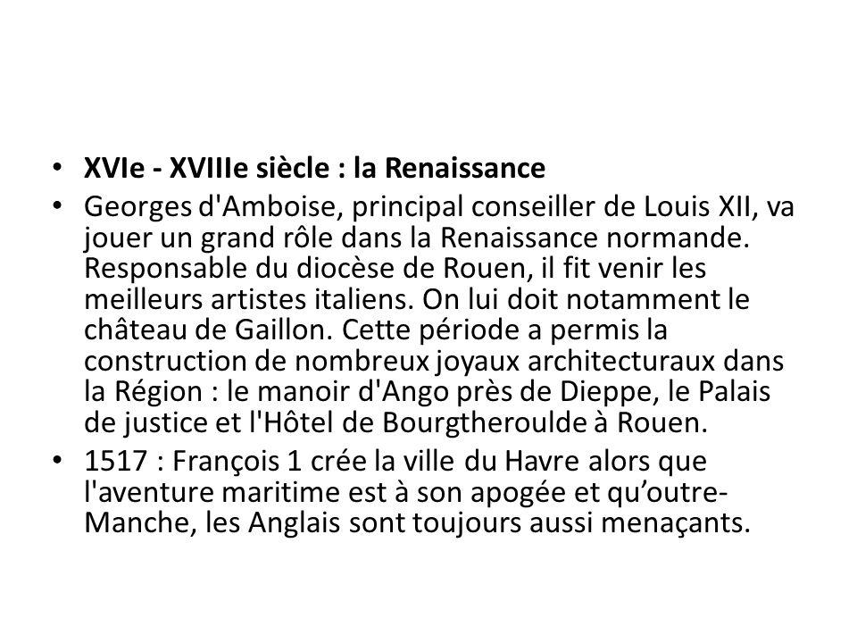 XVIe - XVIIIe siècle : la Renaissance Georges d'Amboise, principal conseiller de Louis XII, va jouer un grand rôle dans la Renaissance normande. Respo