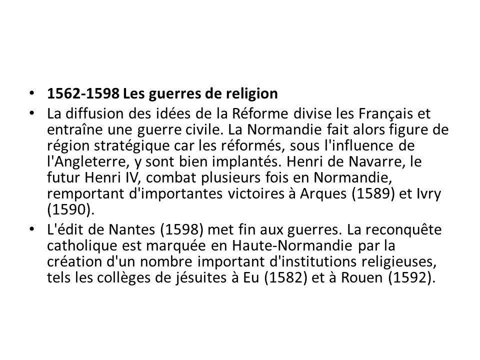 1562-1598 Les guerres de religion La diffusion des idées de la Réforme divise les Français et entraîne une guerre civile. La Normandie fait alors figu