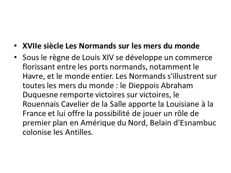 XVIIe siècle Les Normands sur les mers du monde Sous le règne de Louis XIV se développe un commerce florissant entre les ports normands, notamment le