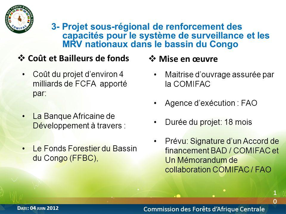 10 Commission des Forêts dAfrique Centrale D ATE : 04 JUIN 2012 Coût et Bailleurs de fonds Coût du projet denviron 4 milliards de FCFA apporté par: La