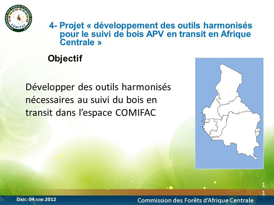 Objectif 11 4- Projet « développement des outils harmonisés pour le suivi de bois APV en transit en Afrique Centrale » Commission des Forêts dAfrique