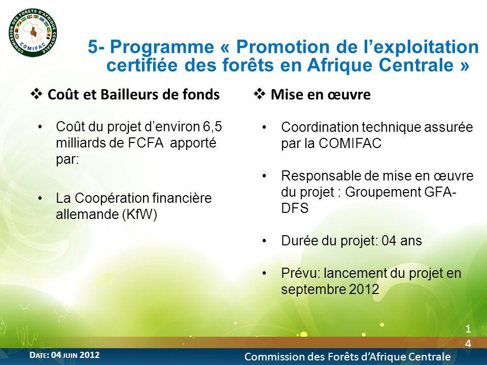14 Commission des Forêts dAfrique Centrale D ATE : 04 JUIN 2012 Coût et Bailleurs de fonds Coût du projet denviron 6,5 milliards de FCFA apporté par: