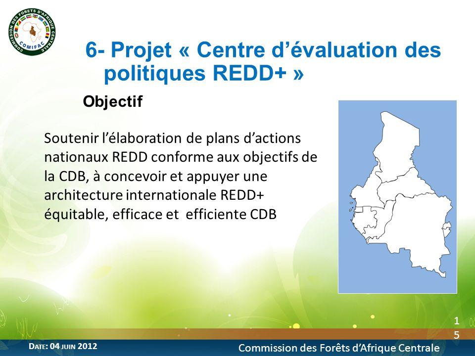 Objectif 15 6- Projet « Centre dévaluation des politiques REDD+ » Commission des Forêts dAfrique Centrale D ATE : 04 JUIN 2012 Soutenir lélaboration d