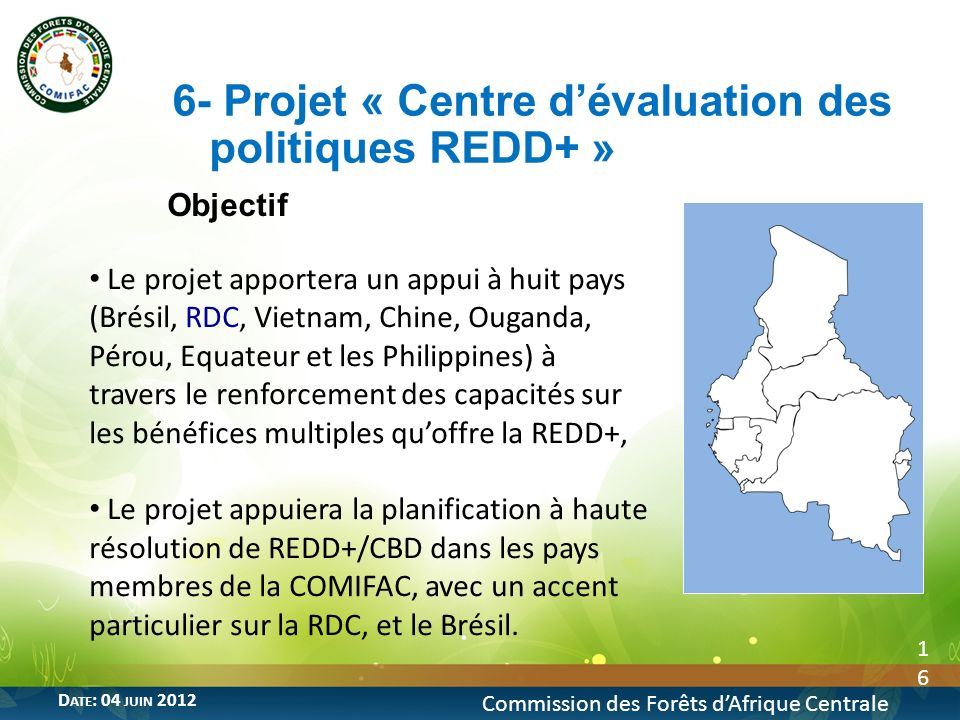 Objectif 16 6- Projet « Centre dévaluation des politiques REDD+ » Commission des Forêts dAfrique Centrale D ATE : 04 JUIN 2012 Le projet apportera un