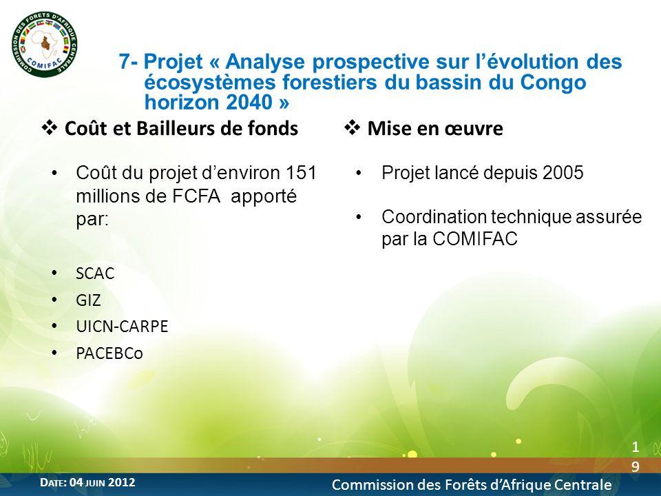 19 Commission des Forêts dAfrique Centrale D ATE : 04 JUIN 2012 Coût et Bailleurs de fonds Coût du projet denviron 151 millions de FCFA apporté par: S