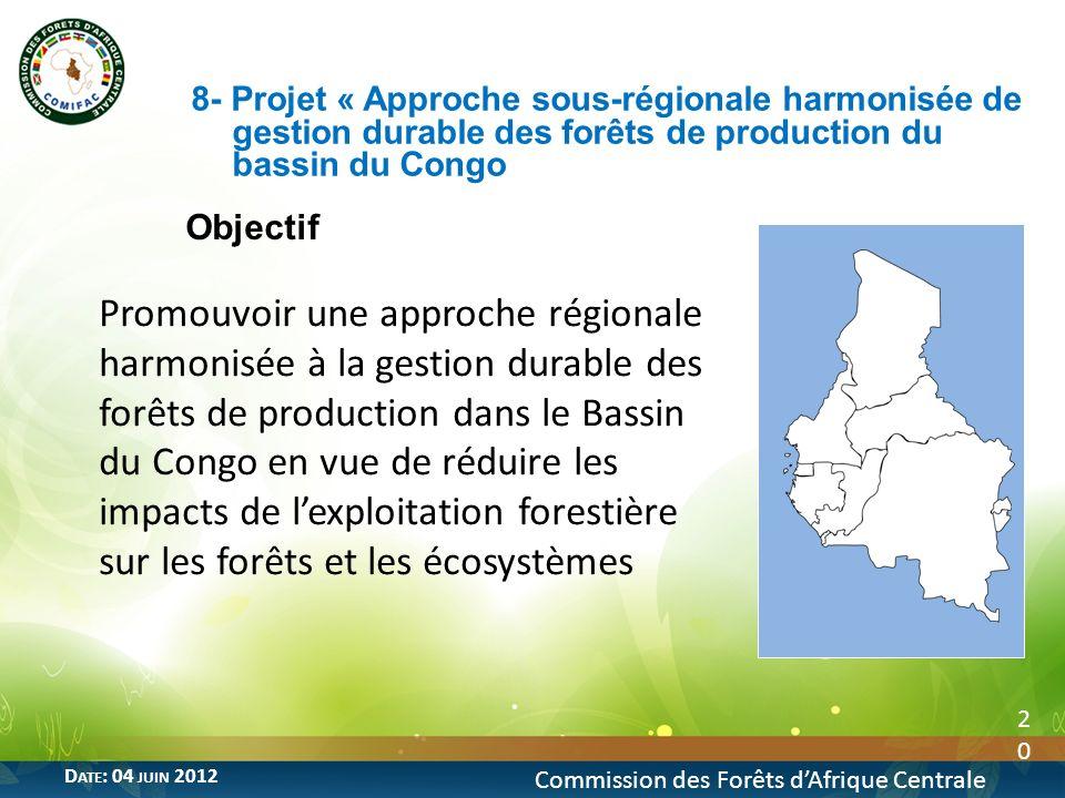 Objectif 20 Commission des Forêts dAfrique Centrale D ATE : 04 JUIN 2012 Promouvoir une approche régionale harmonisée à la gestion durable des forêts