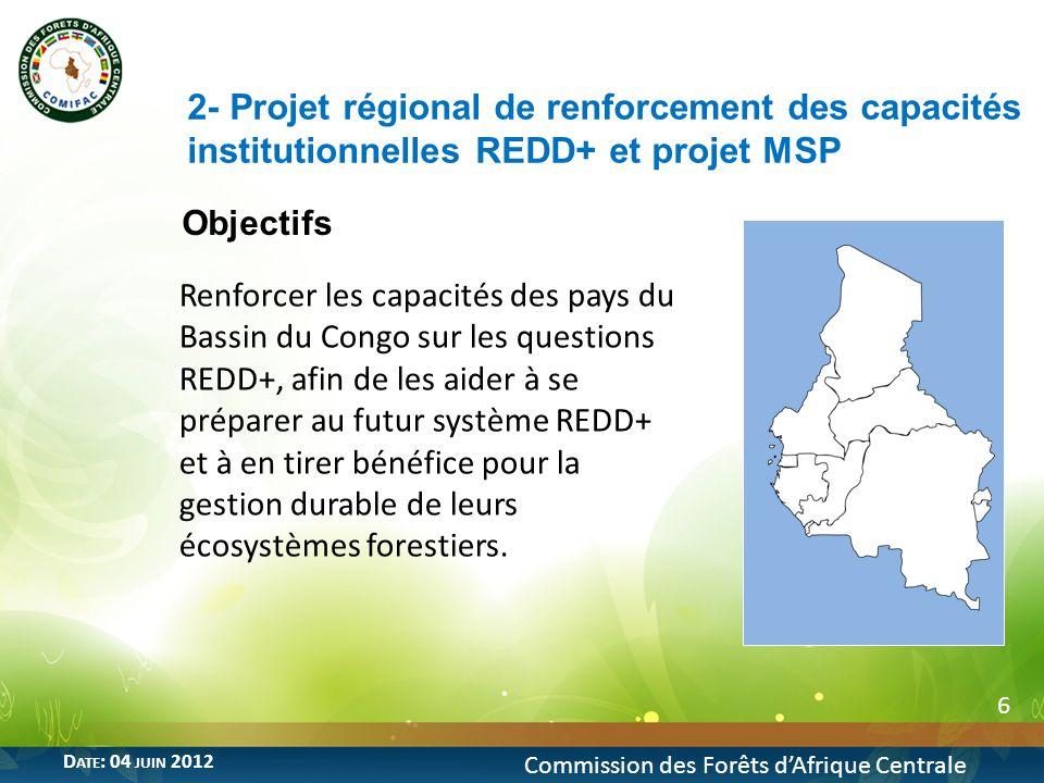 Objectifs 6 2- Projet régional de renforcement des capacités institutionnelles REDD+ et projet MSP Commission des Forêts dAfrique Centrale D ATE : 04