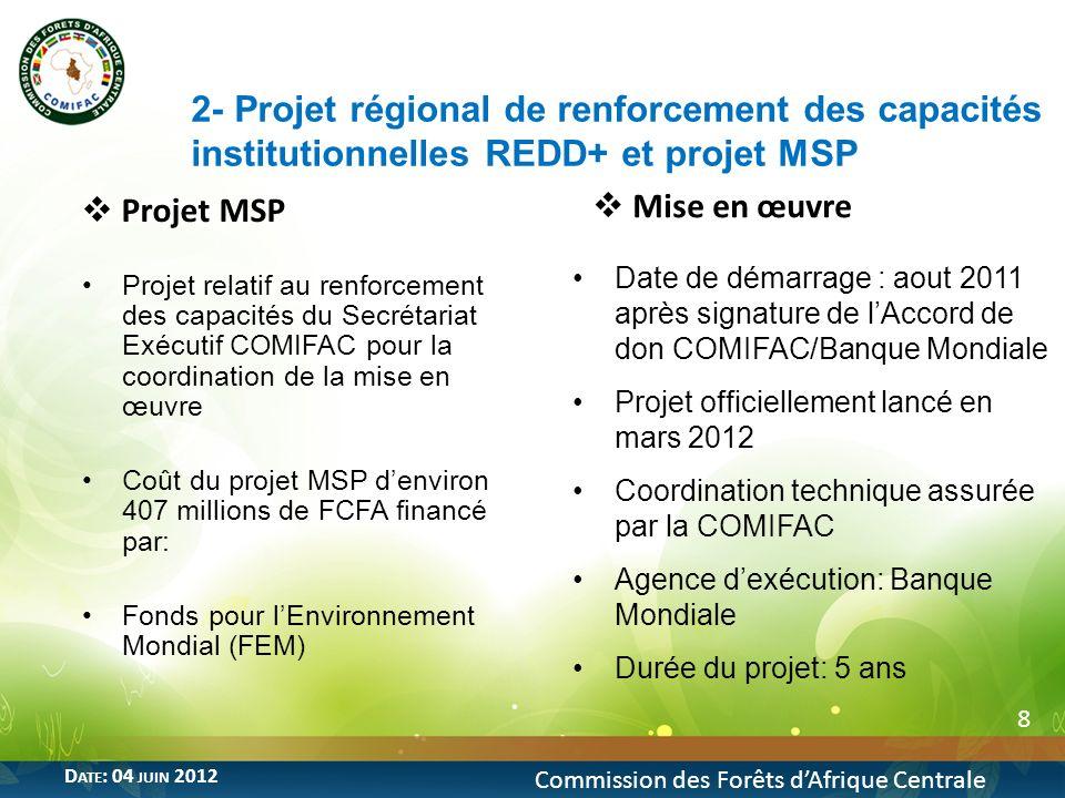 8 Commission des Forêts dAfrique Centrale D ATE : 04 JUIN 2012 Projet MSP Projet relatif au renforcement des capacités du Secrétariat Exécutif COMIFAC