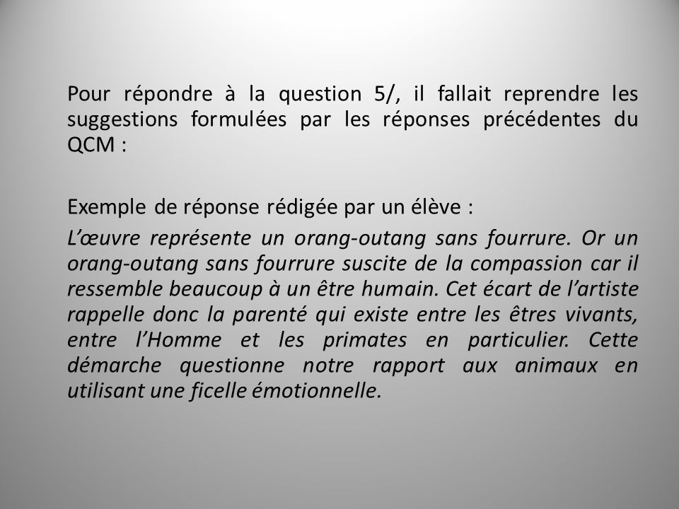 Pour répondre à la question 5/, il fallait reprendre les suggestions formulées par les réponses précédentes du QCM : Exemple de réponse rédigée par un élève : Lœuvre représente un orang-outang sans fourrure.