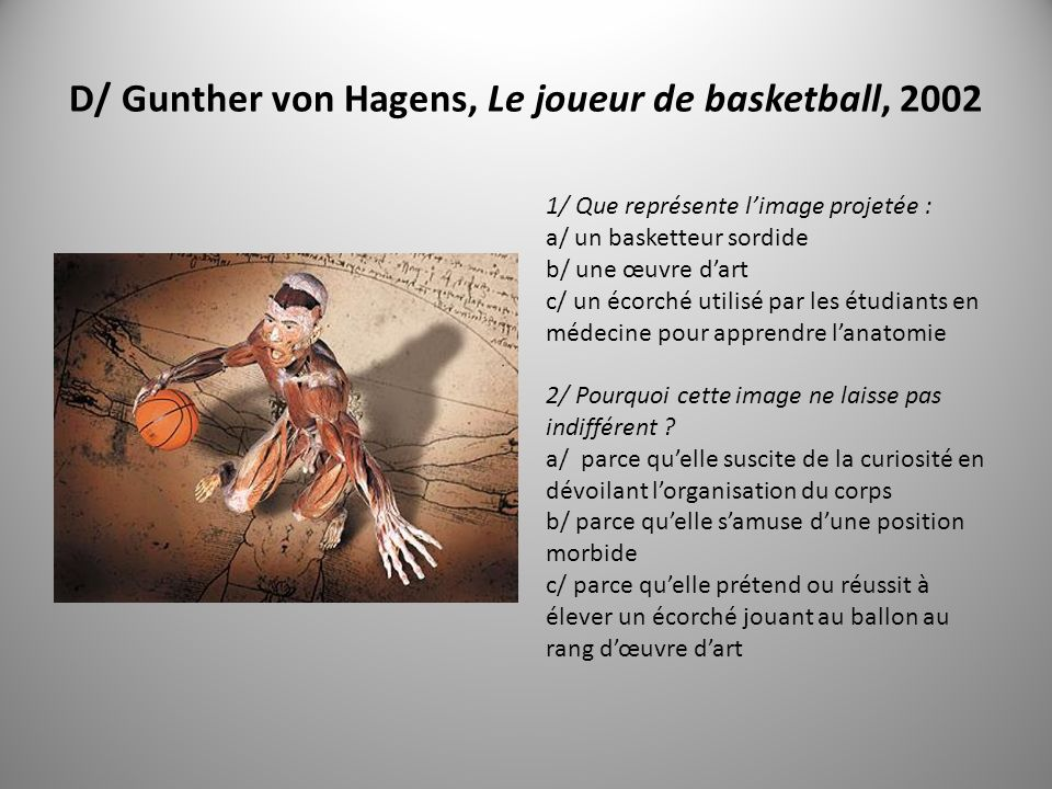 D/ Gunther von Hagens, Le joueur de basketball, 2002 1/ Que représente limage projetée : a/ un basketteur sordide b/ une œuvre dart c/ un écorché utilisé par les étudiants en médecine pour apprendre lanatomie 2/ Pourquoi cette image ne laisse pas indifférent .