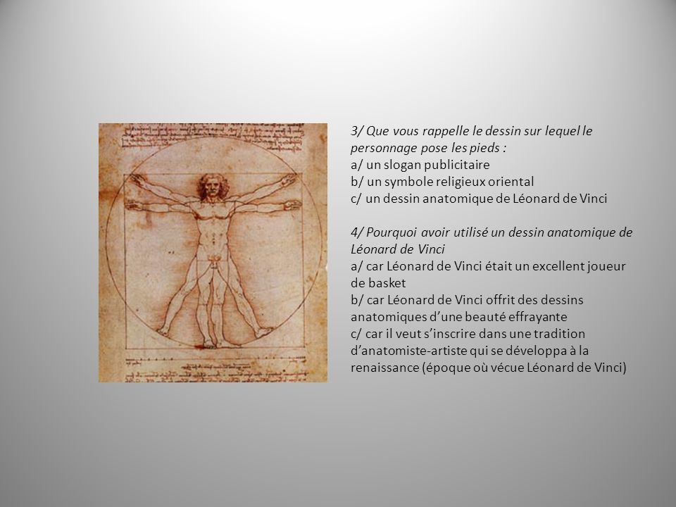3/ Que vous rappelle le dessin sur lequel le personnage pose les pieds : a/ un slogan publicitaire b/ un symbole religieux oriental c/ un dessin anatomique de Léonard de Vinci 4/ Pourquoi avoir utilisé un dessin anatomique de Léonard de Vinci a/ car Léonard de Vinci était un excellent joueur de basket b/ car Léonard de Vinci offrit des dessins anatomiques dune beauté effrayante c/ car il veut sinscrire dans une tradition danatomiste-artiste qui se développa à la renaissance (époque où vécue Léonard de Vinci)