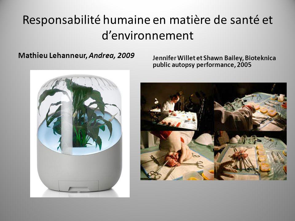 Responsabilité humaine en matière de santé et denvironnement Mathieu Lehanneur, Andrea, 2009 Jennifer Willet et Shawn Bailey, Bioteknica public autopsy performance, 2005