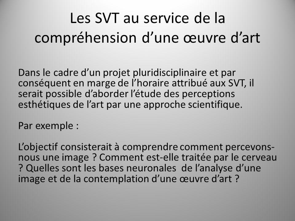 Les SVT au service de la compréhension dune œuvre dart Dans le cadre dun projet pluridisciplinaire et par conséquent en marge de lhoraire attribué aux SVT, il serait possible daborder létude des perceptions esthétiques de lart par une approche scientifique.