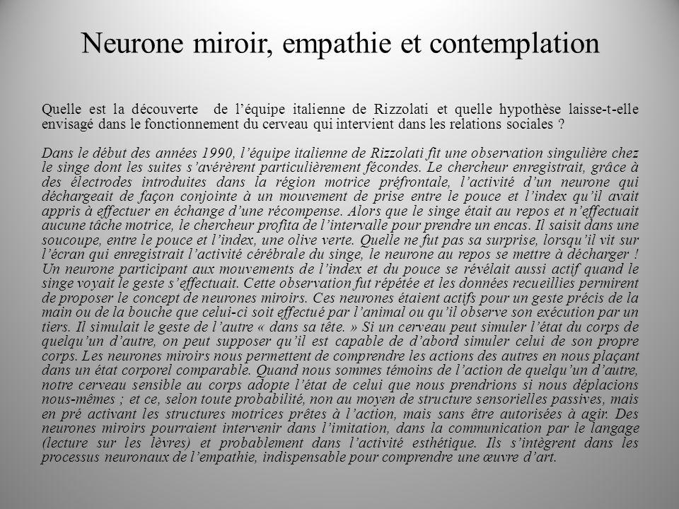 Neurone miroir, empathie et contemplation Quelle est la découverte de léquipe italienne de Rizzolati et quelle hypothèse laisse-t-elle envisagé dans le fonctionnement du cerveau qui intervient dans les relations sociales .