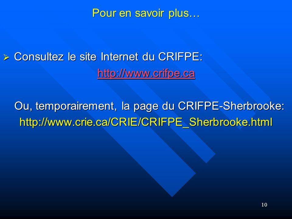 10 Pour en savoir plus… Consultez le site Internet du CRIFPE: Consultez le site Internet du CRIFPE: http://www.crifpe.ca Ou, temporairement, la page du CRIFPE-Sherbrooke: Ou, temporairement, la page du CRIFPE-Sherbrooke:http://www.crie.ca/CRIE/CRIFPE_Sherbrooke.html