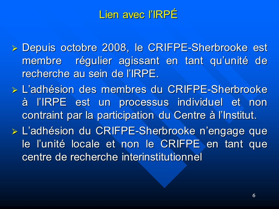 Depuis octobre 2008, le CRIFPE-Sherbrooke est membre régulier agissant en tant quunité de recherche au sein de lIRPE.