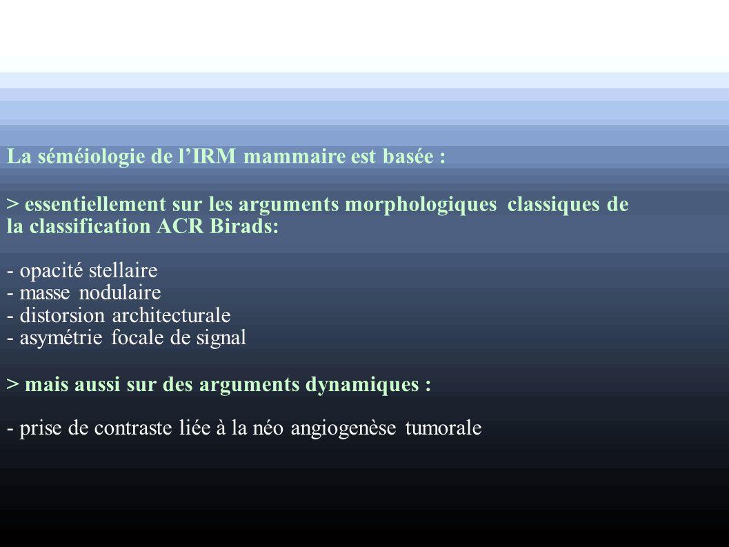 La séméiologie de lIRM mammaire est basée : > essentiellement sur les arguments morphologiques classiques de la classification ACR Birads: - opacité s