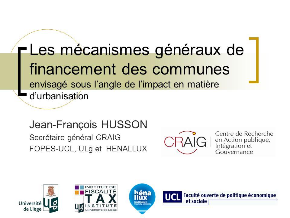 Les mécanismes généraux de financement des communes envisagé sous langle de limpact en matière durbanisation Jean-François HUSSON Secrétaire général CRAIG FOPES-UCL, ULg et HENALLUX
