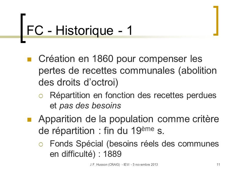 FC - Historique - 1 Création en 1860 pour compenser les pertes de recettes communales (abolition des droits doctroi) Répartition en fonction des recettes perdues et pas des besoins Apparition de la population comme critère de répartition : fin du 19 ème s.