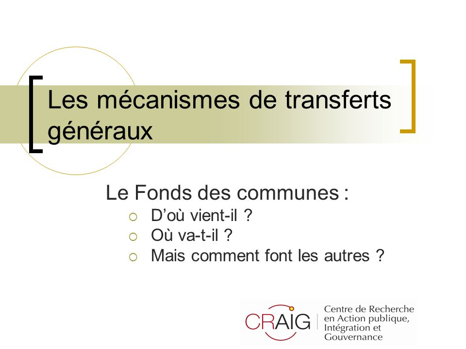 Les mécanismes de transferts généraux Le Fonds des communes : Doù vient-il ? Où va-t-il ? Mais comment font les autres ?
