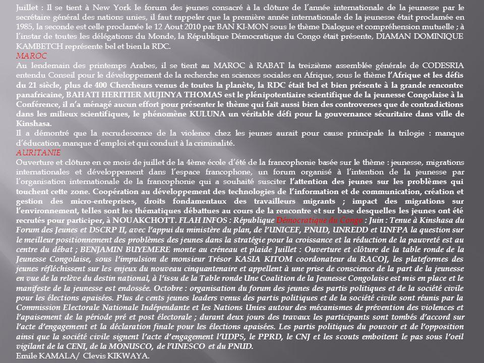 Juillet : Il se tient à New York le forum des jeunes consacré à la clôture de lannée internationale de la jeunesse par le secrétaire général des nations unies, il faut rappeler que la première année internationale de la jeunesse était proclamée en 1985, la seconde est celle proclamée le 12 Aout 2010 par BAN KI-MON sous le thème Dialogue et compréhension mutuelle ; à linstar de toutes les délégations du Monde, la République Démocratique du Congo était présente, DIAMAN DOMINIQUE KAMBETCH représente bel et bien la RDC.