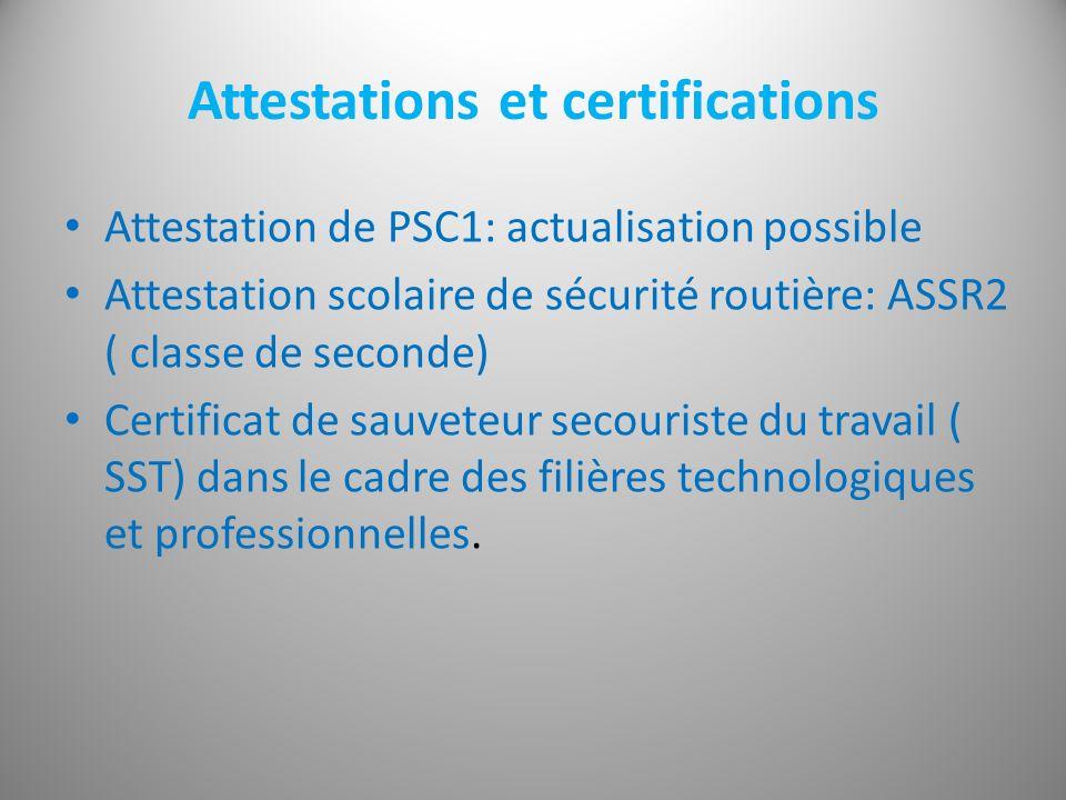 Attestations et certifications Attestation de PSC1: actualisation possible Attestation scolaire de sécurité routière: ASSR2 ( classe de seconde) Certificat de sauveteur secouriste du travail ( SST) dans le cadre des filières technologiques et professionnelles.
