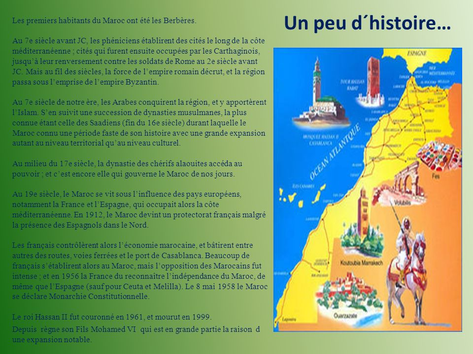 Un peu d´histoire… Les premiers habitants du Maroc ont été les Berbères. Au 7e siècle avant JC, les phéniciens établirent des cités le long de la côte