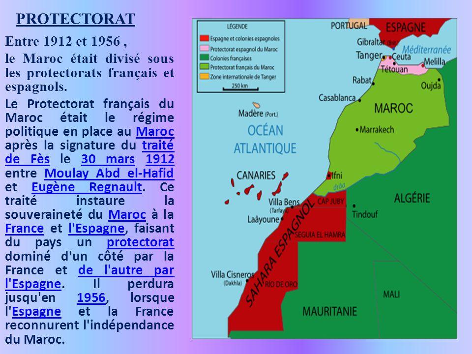 PROTECTORAT Entre 1912 et 1956, le Maroc était divisé sous les protectorats français et espagnols. Le Protectorat français du Maroc était le régime po