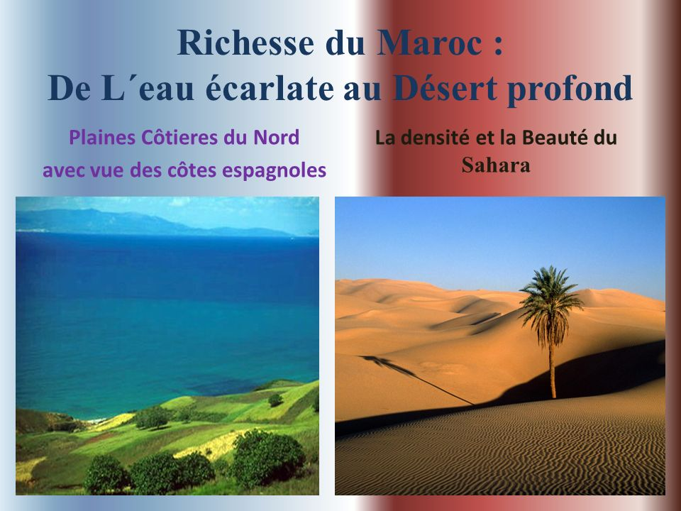 Richesse du Maroc : De L´eau écarlate au Désert profond Plaines Côtieres du Nord avec vue des côtes espagnoles La densité et la Beauté du Sahara