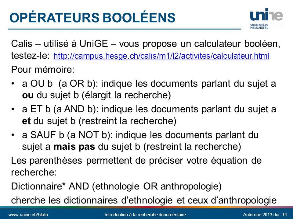 www.unine.ch/biblioIntroduction à la recherche documentaireAutomne 2013 dia 14 Calis – utilisé à UniGE – vous propose un calculateur booléen, testez-le: http://campus.hesge.ch/calis/m1/l2/activites/calculateur.html http://campus.hesge.ch/calis/m1/l2/activites/calculateur.html Pour mémoire: a OU b (a OR b): indique les documents parlant du sujet a ou du sujet b (élargit la recherche) a ET b (a AND b): indique les documents parlant du sujet a et du sujet b (restreint la recherche) a SAUF b (a NOT b): indique les documents parlant du sujet a mais pas du sujet b (restreint la recherche) Les parenthèses permettent de préciser votre équation de recherche: Dictionnaire* AND (ethnologie OR anthropologie) cherche les dictionnaires dethnologie et ceux danthropologie OPÉRATEURS BOOLÉENS