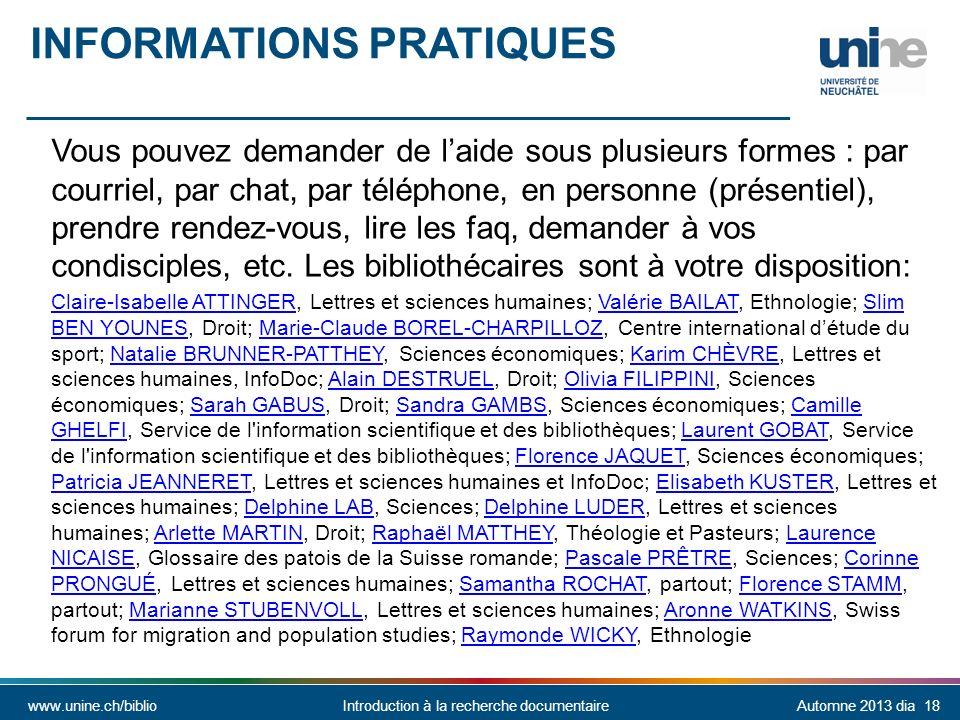 www.unine.ch/biblioIntroduction à la recherche documentaireAutomne 2013 dia 18 INFORMATIONS PRATIQUES Vous pouvez demander de laide sous plusieurs formes : par courriel, par chat, par téléphone, en personne (présentiel), prendre rendez-vous, lire les faq, demander à vos condisciples, etc.