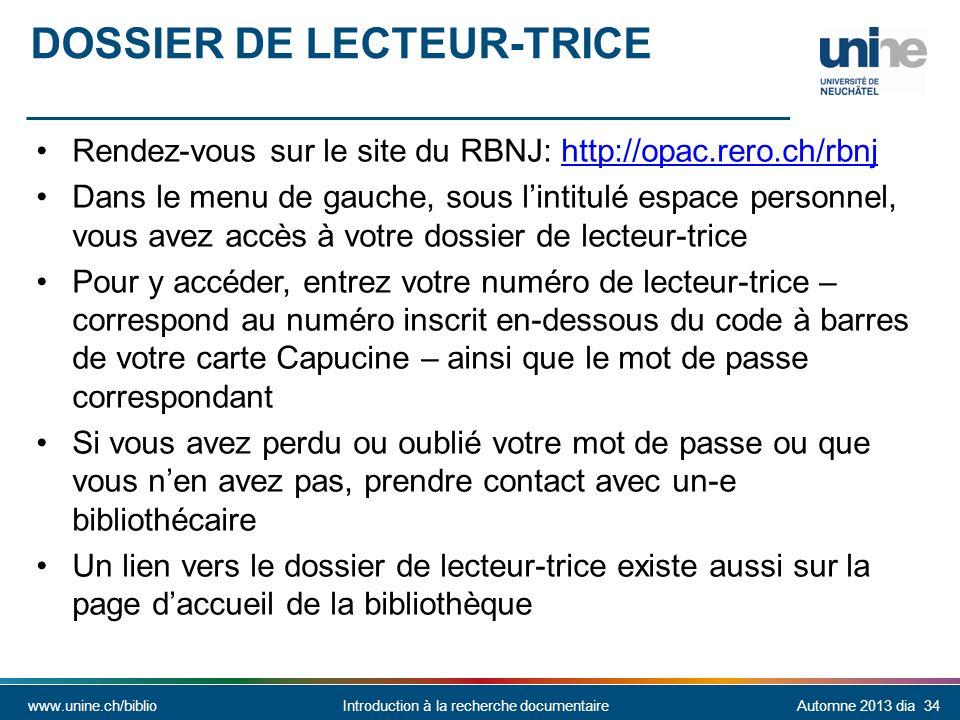 www.unine.ch/biblioIntroduction à la recherche documentaireAutomne 2013 dia 34 DOSSIER DE LECTEUR-TRICE Rendez-vous sur le site du RBNJ: http://opac.rero.ch/rbnjhttp://opac.rero.ch/rbnj Dans le menu de gauche, sous lintitulé espace personnel, vous avez accès à votre dossier de lecteur-trice Pour y accéder, entrez votre numéro de lecteur-trice – correspond au numéro inscrit en-dessous du code à barres de votre carte Capucine – ainsi que le mot de passe correspondant Si vous avez perdu ou oublié votre mot de passe ou que vous nen avez pas, prendre contact avec un-e bibliothécaire Un lien vers le dossier de lecteur-trice existe aussi sur la page daccueil de la bibliothèque