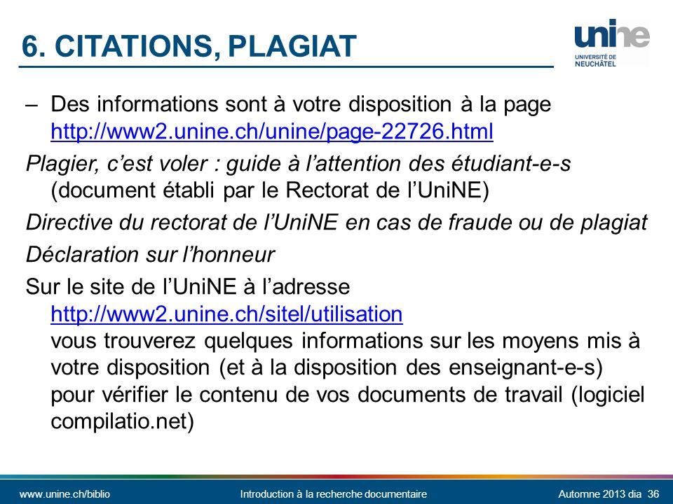 www.unine.ch/biblioIntroduction à la recherche documentaireAutomne 2013 dia 36 –Des informations sont à votre disposition à la page http://www2.unine.ch/unine/page-22726.html http://www2.unine.ch/unine/page-22726.html Plagier, cest voler : guide à lattention des étudiant-e-s (document établi par le Rectorat de lUniNE) Directive du rectorat de lUniNE en cas de fraude ou de plagiat Déclaration sur lhonneur Sur le site de lUniNE à ladresse http://www2.unine.ch/sitel/utilisation vous trouverez quelques informations sur les moyens mis à votre disposition (et à la disposition des enseignant-e-s) pour vérifier le contenu de vos documents de travail (logiciel compilatio.net) http://www2.unine.ch/sitel/utilisation 6.
