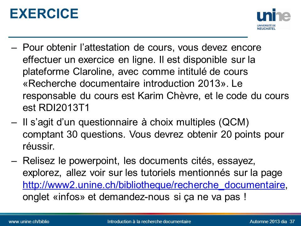 www.unine.ch/biblioIntroduction à la recherche documentaireAutomne 2013 dia 37 EXERCICE –Pour obtenir lattestation de cours, vous devez encore effectuer un exercice en ligne.