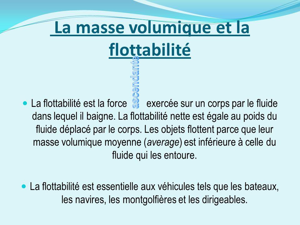 La masse volumique et la flottabilité La flottabilité est la force exercée sur un corps par le fluide dans lequel il baigne. La flottabilité nette est